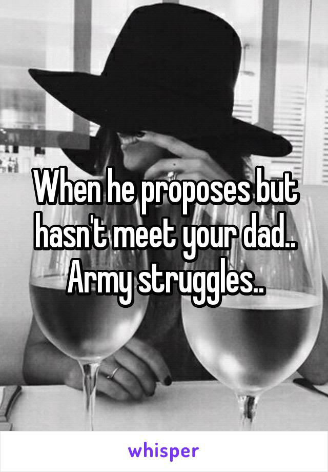 When he proposes but hasn't meet your dad.. Army struggles..