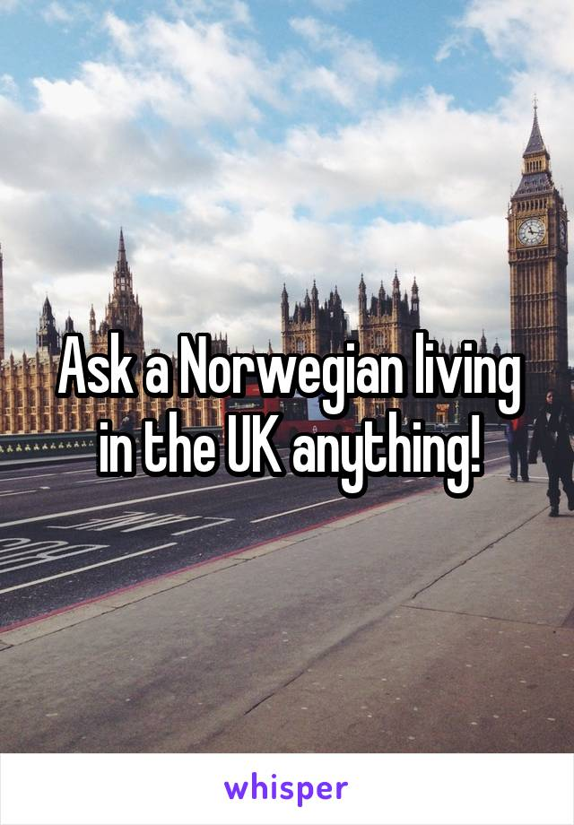 Ask a Norwegian living in the UK anything!