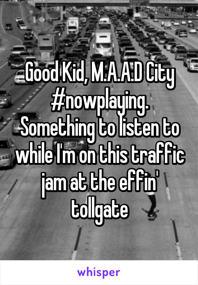 Good Kid, M.A.A.D City #nowplaying. Something to listen to while I'm on this traffic jam at the effin' tollgate