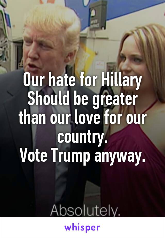 Our hate for Hillary Should be greater than our love for our country. Vote Trump anyway.