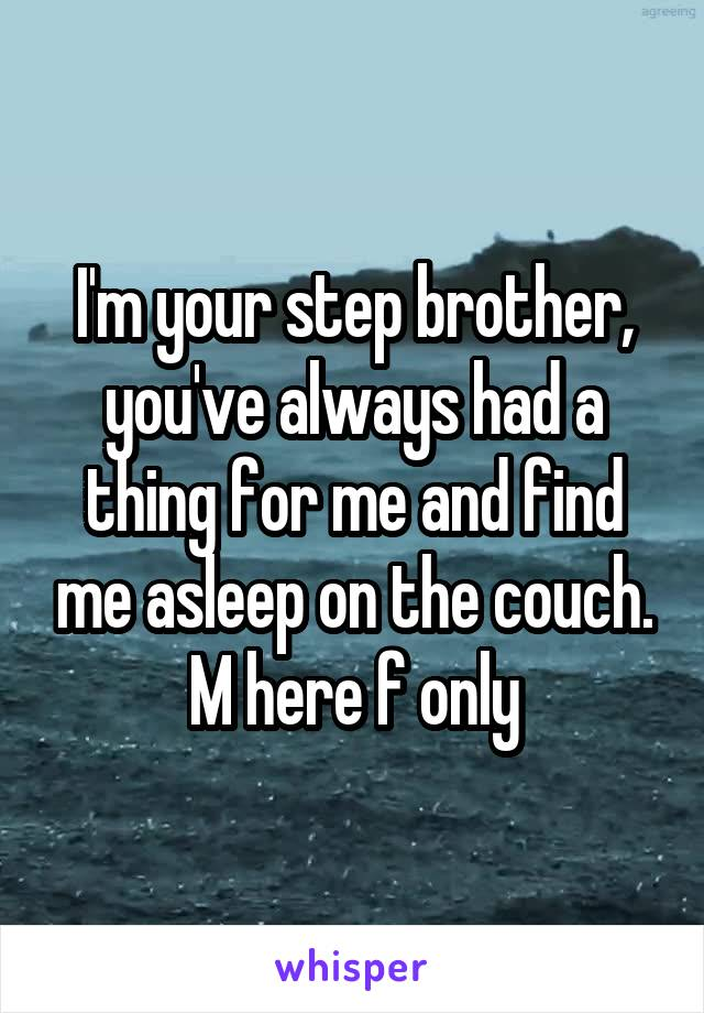 I'm your step brother, you've always had a thing for me and find me asleep on the couch. M here f only