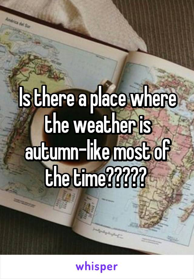 Is there a place where the weather is autumn-like most of the time?????