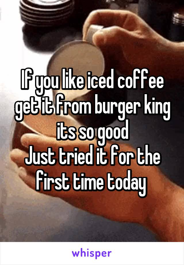 If you like iced coffee get it from burger king its so good Just tried it for the first time today