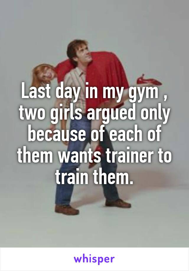 Last day in my gym , two girls argued only because of each of them wants trainer to train them.