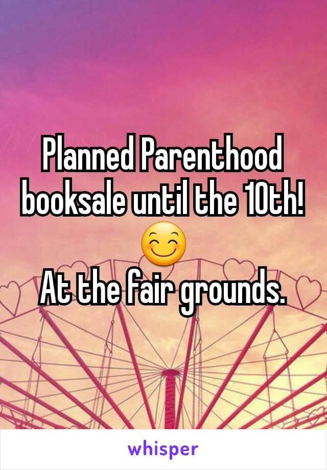 Planned Parenthood booksale until the 10th! 😊 At the fair grounds.