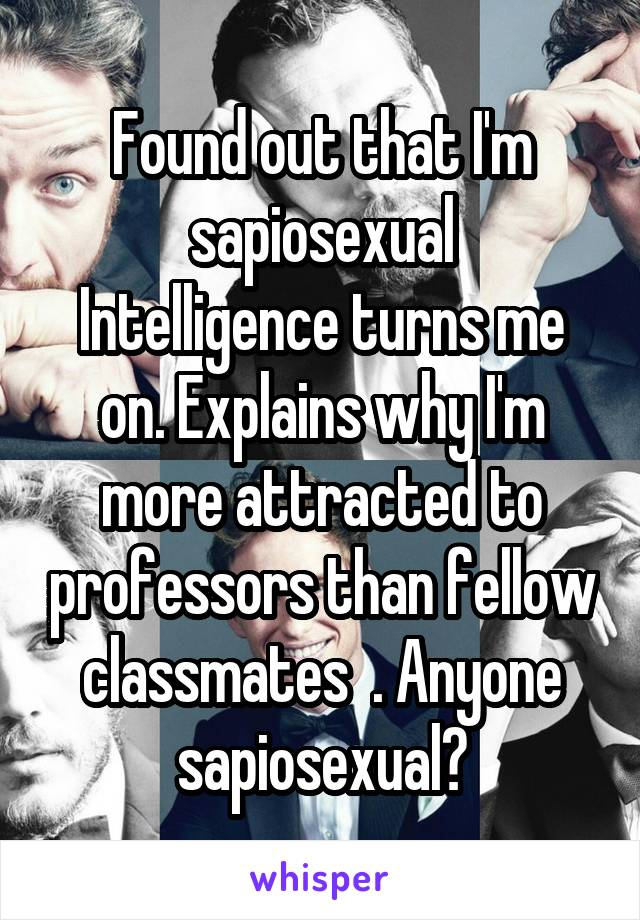 Found out that I'm sapiosexual Intelligence turns me on. Explains why I'm more attracted to professors than fellow classmates  . Anyone sapiosexual?
