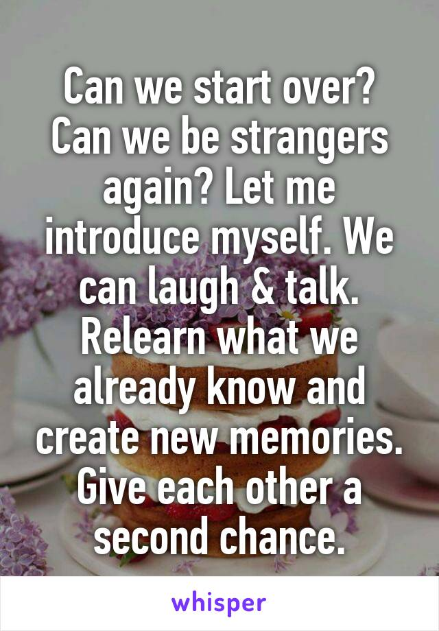 Can we start over? Can we be strangers again? Let me introduce myself. We can laugh & talk. Relearn what we already know and create new memories. Give each other a second chance.