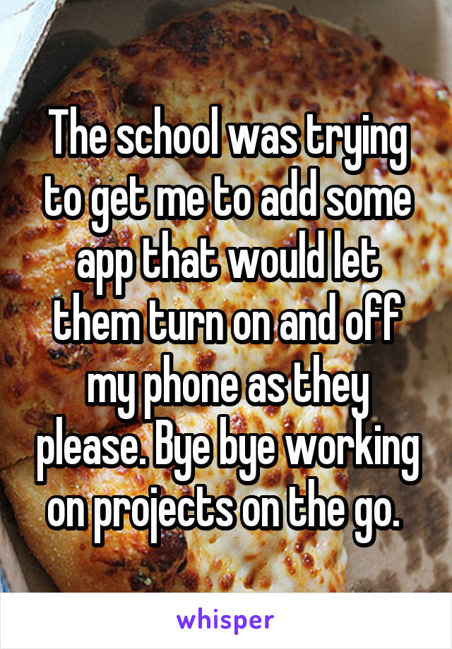The school was trying to get me to add some app that would let them turn on and off my phone as they please. Bye bye working on projects on the go.