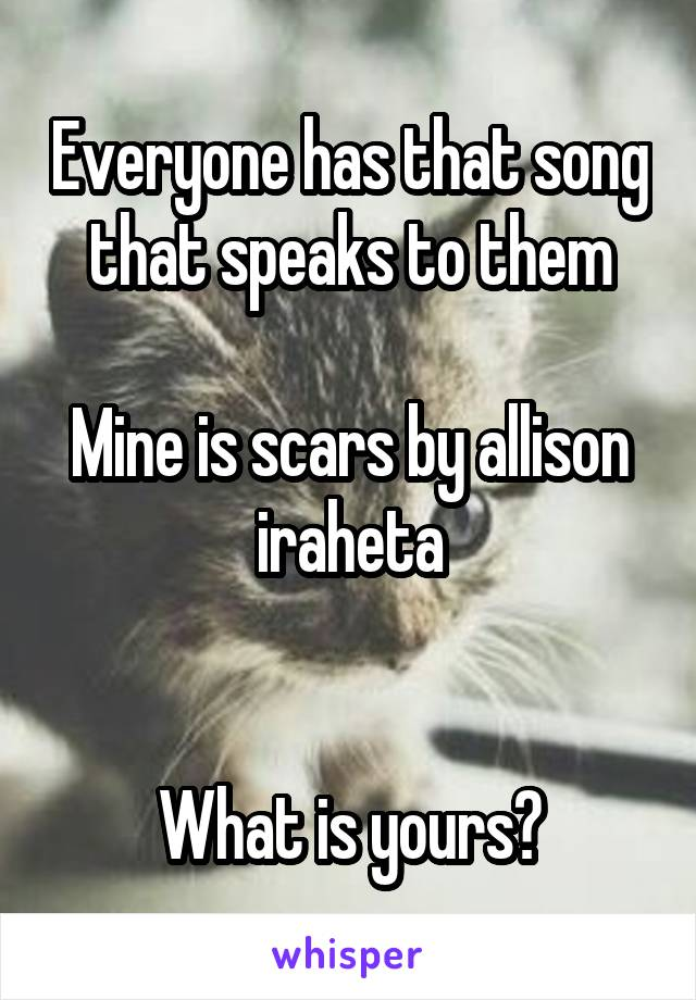 Everyone has that song that speaks to them  Mine is scars by allison iraheta   What is yours?