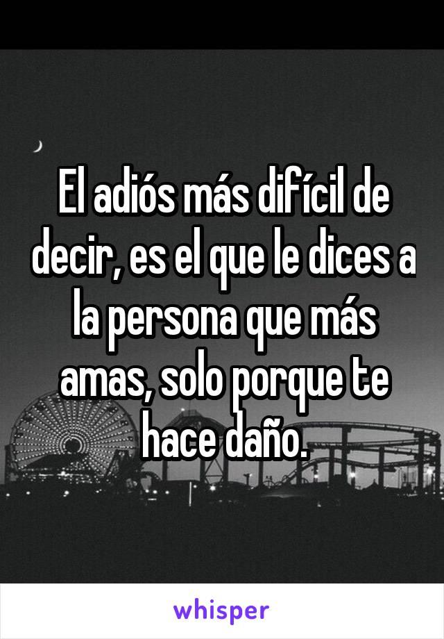 El adiós más difícil de decir, es el que le dices a la persona que más amas, solo porque te hace daño.