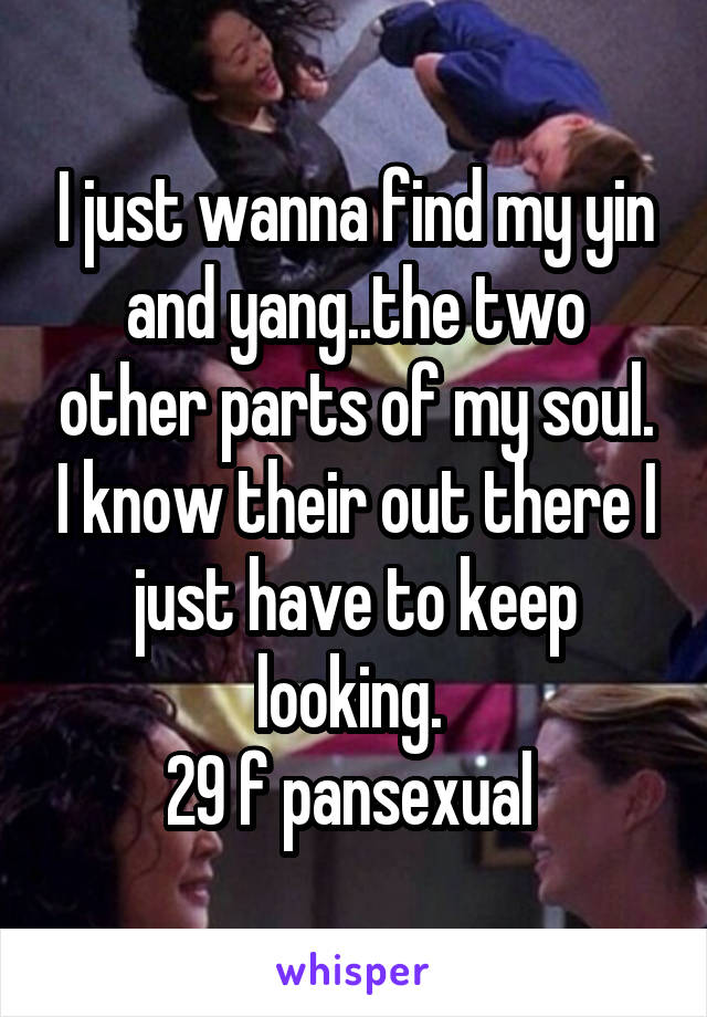 I just wanna find my yin and yang..the two other parts of my soul. I know their out there I just have to keep looking.  29 f pansexual