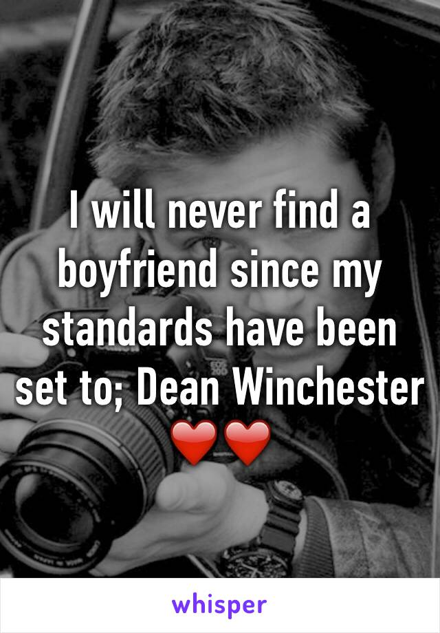 I will never find a boyfriend since my standards have been set to; Dean Winchester ❤️❤️