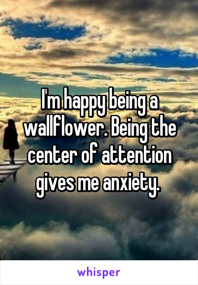 I'm happy being a wallflower. Being the center of attention gives me anxiety.