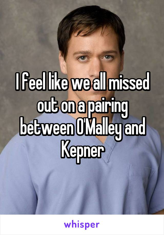 I feel like we all missed out on a pairing between O'Malley and Kepner