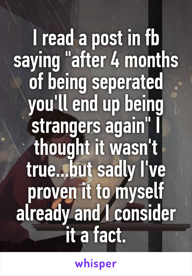 """I read a post in fb saying """"after 4 months of being seperated you'll end up being strangers again"""" I thought it wasn't true...but sadly I've proven it to myself already and I consider it a fact."""