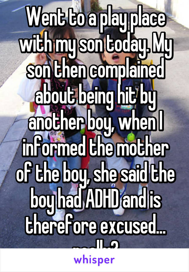 Went to a play place with my son today. My son then complained about being hit by another boy, when I informed the mother of the boy, she said the boy had ADHD and is therefore excused... really?
