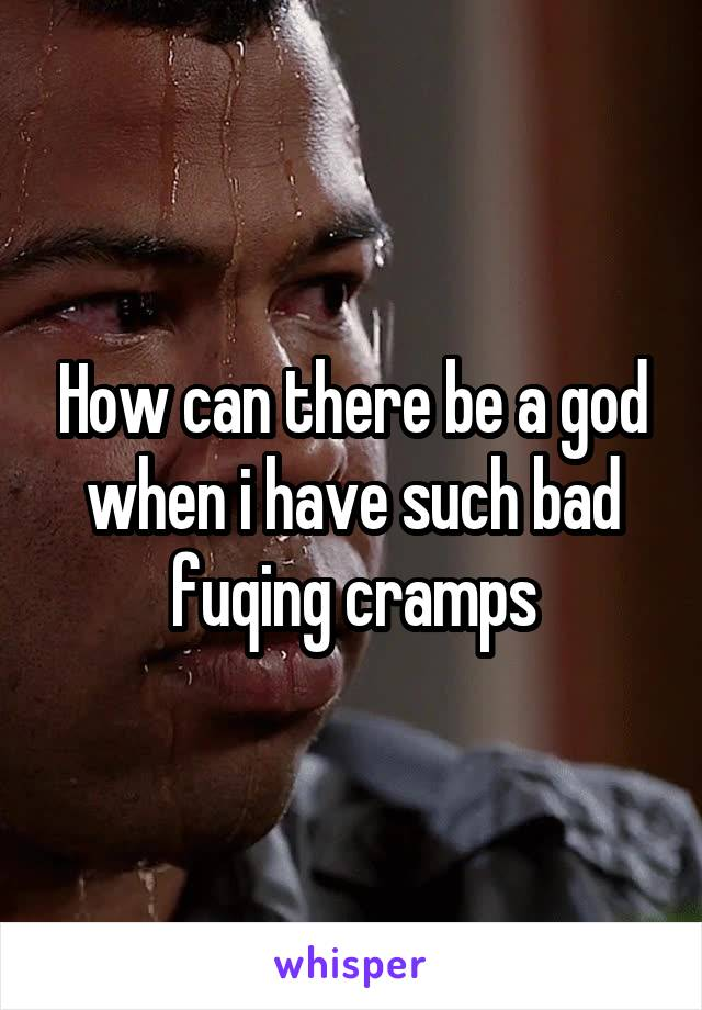 How can there be a god when i have such bad fuqing cramps