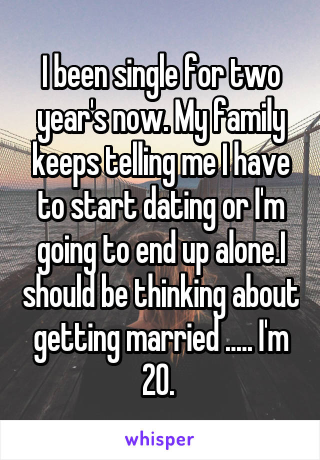 I been single for two year's now. My family keeps telling me I have to start dating or I'm going to end up alone.I should be thinking about getting married ..... I'm 20.