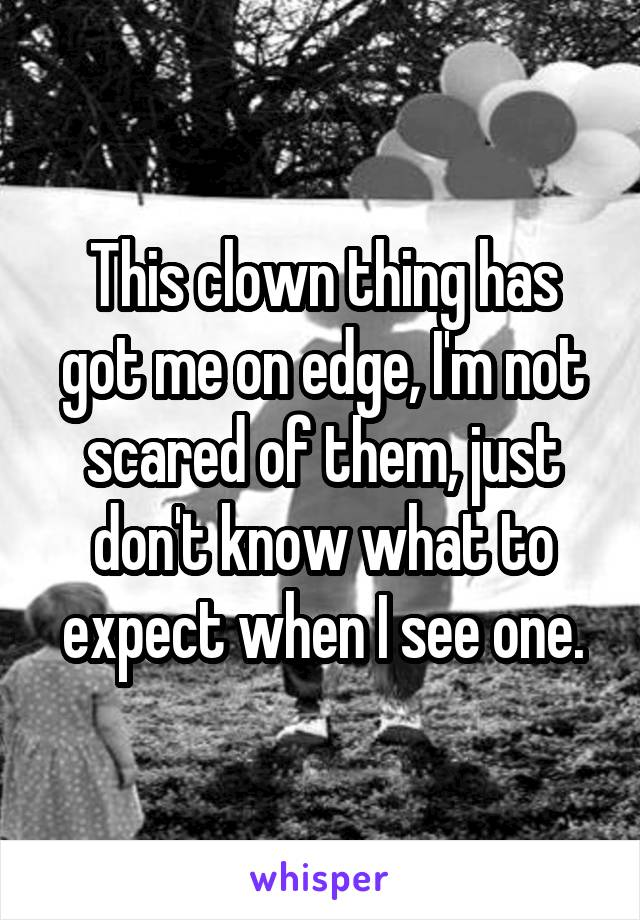 This clown thing has got me on edge, I'm not scared of them, just don't know what to expect when I see one.