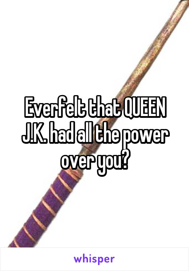 Everfelt that QUEEN J.K. had all the power over you?