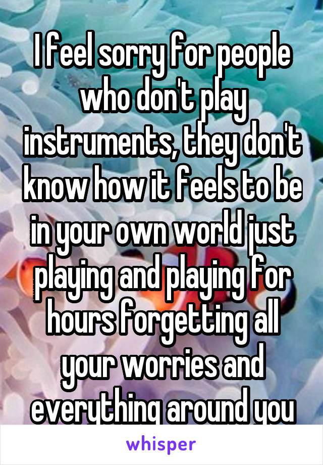 I feel sorry for people who don't play instruments, they don't know how it feels to be in your own world just playing and playing for hours forgetting all your worries and everything around you