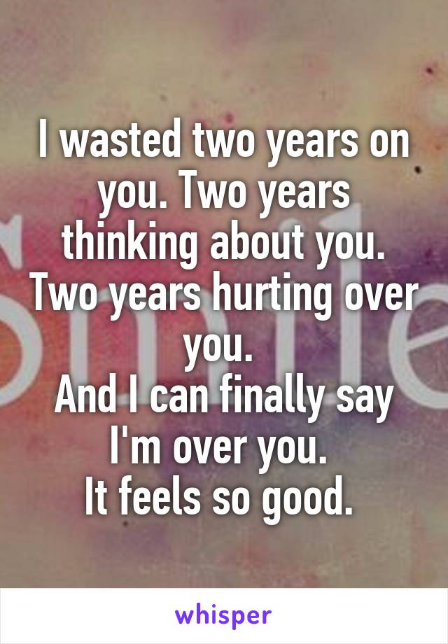 I wasted two years on you. Two years thinking about you. Two years hurting over you.  And I can finally say I'm over you.  It feels so good.