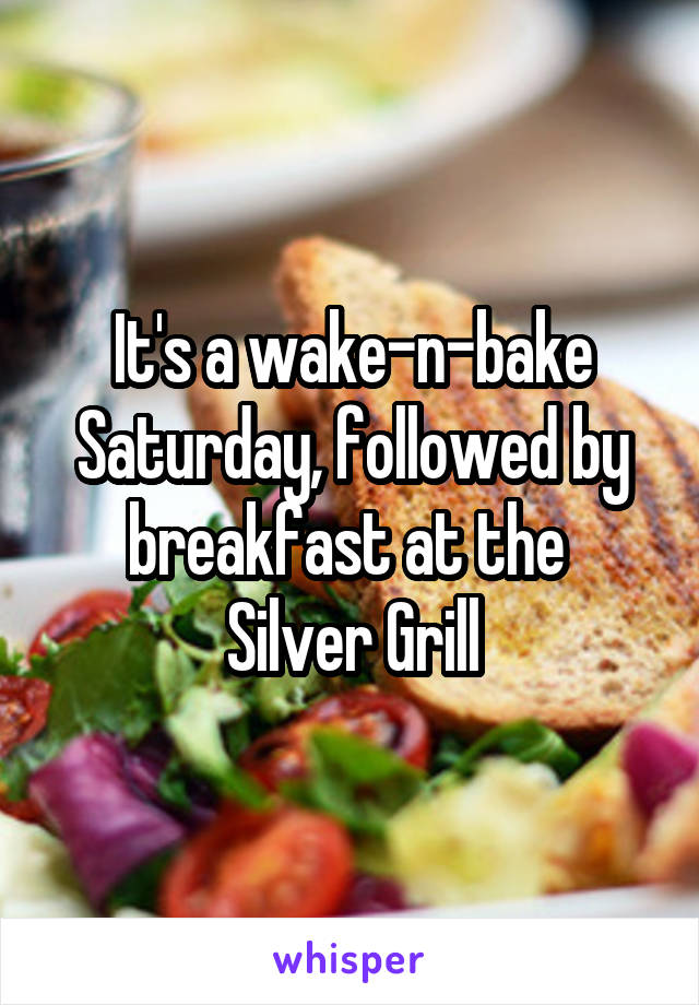 It's a wake-n-bake Saturday, followed by breakfast at the  Silver Grill