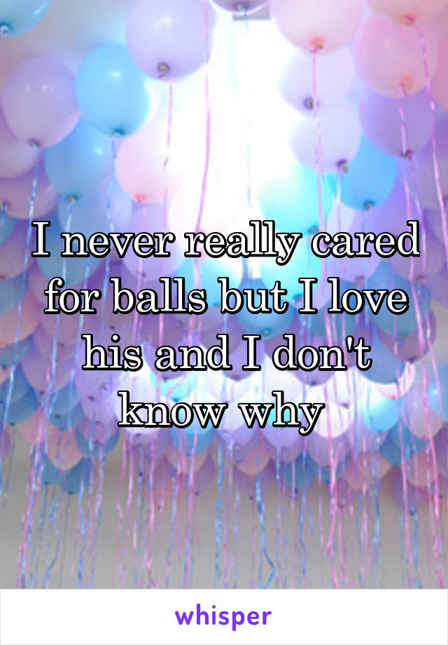 I never really cared for balls but I love his and I don't know why