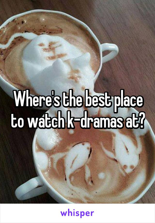 Where's the best place to watch k-dramas at?