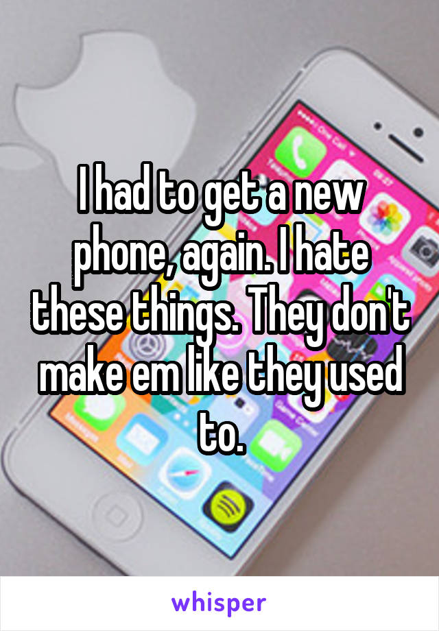 I had to get a new phone, again. I hate these things. They don't make em like they used to.
