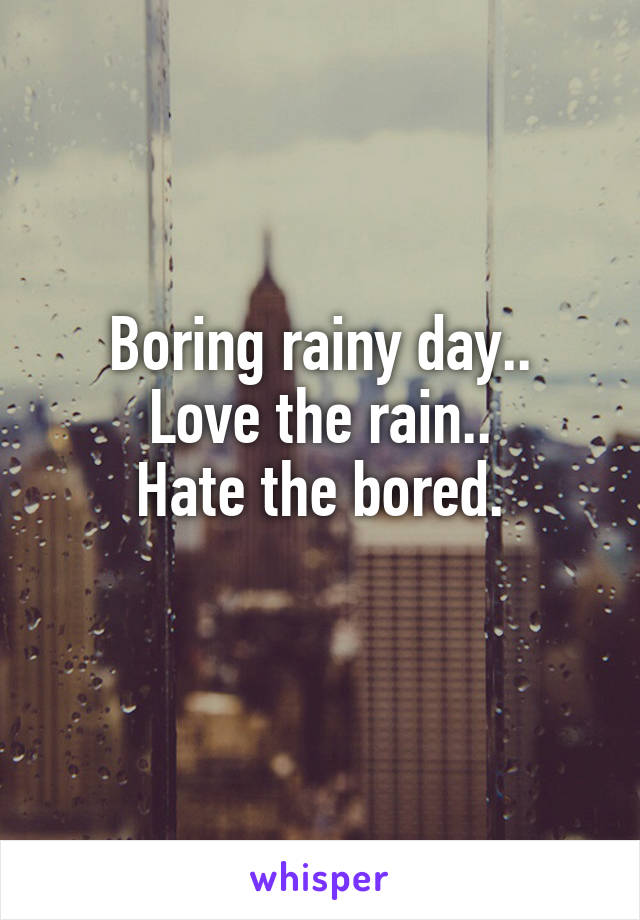 Boring rainy day.. Love the rain.. Hate the bored.