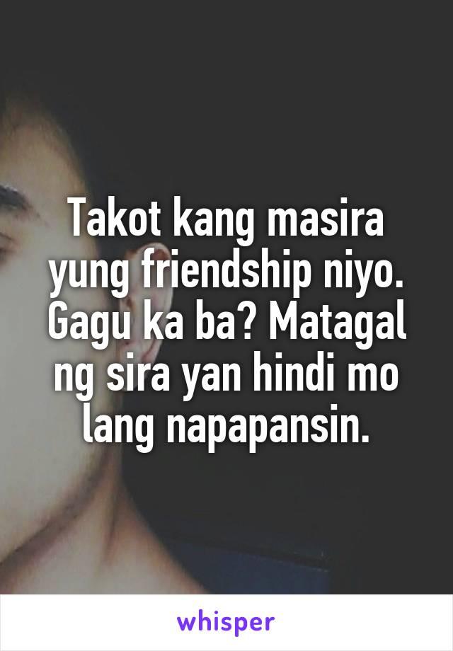 Takot kang masira yung friendship niyo. Gagu ka ba? Matagal ng sira yan hindi mo lang napapansin.