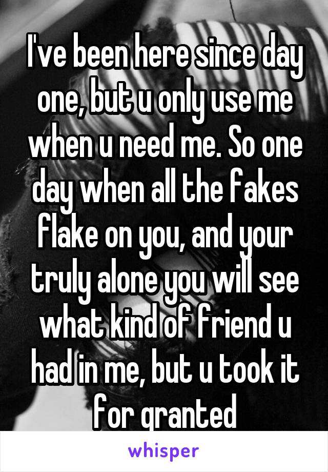 I've been here since day one, but u only use me when u need me. So one day when all the fakes flake on you, and your truly alone you will see what kind of friend u had in me, but u took it for granted