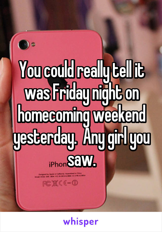 You could really tell it was Friday night on homecoming weekend yesterday.  Any girl you saw.