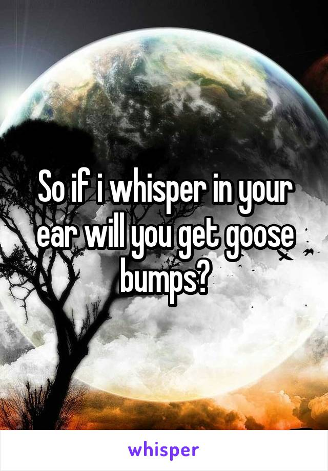 So if i whisper in your ear will you get goose bumps?