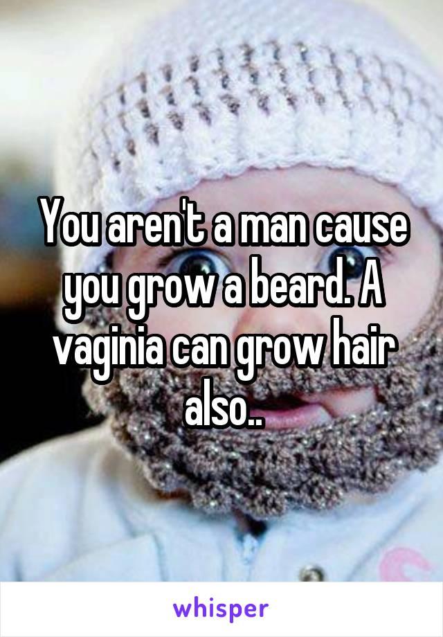 You aren't a man cause you grow a beard. A vaginia can grow hair also..