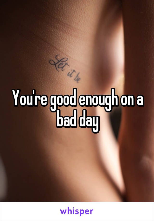 You're good enough on a bad day
