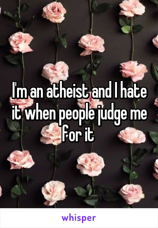 I'm an atheist and I hate it when people judge me for it