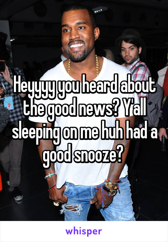 Heyyyy you heard about the good news? Y'all sleeping on me huh had a good snooze?