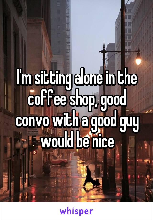 I'm sitting alone in the coffee shop, good convo with a good guy would be nice