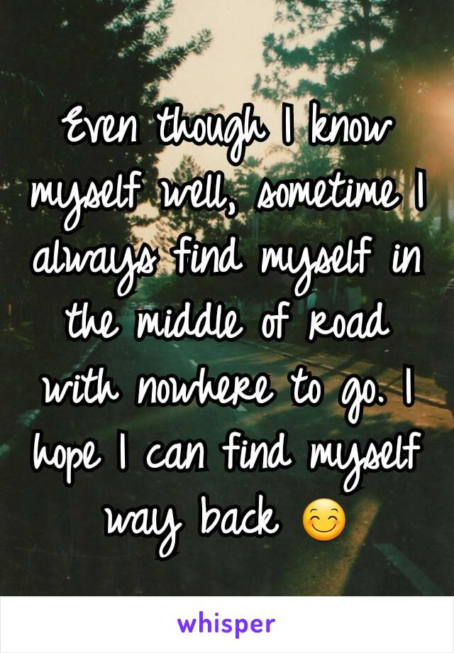 Even though I know myself well, sometime I always find myself in the middle of road with nowhere to go. I hope I can find myself way back 😊