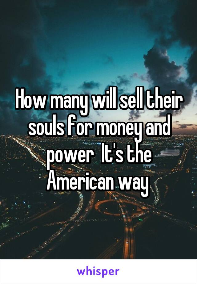 How many will sell their souls for money and power  It's the American way