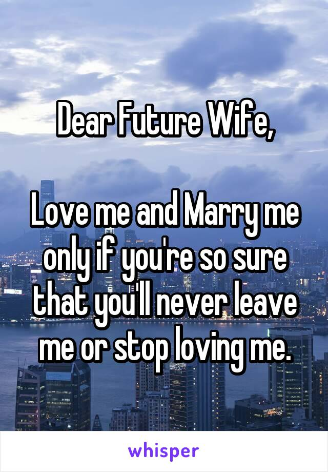 Dear Future Wife,  Love me and Marry me only if you're so sure that you'll never leave me or stop loving me.