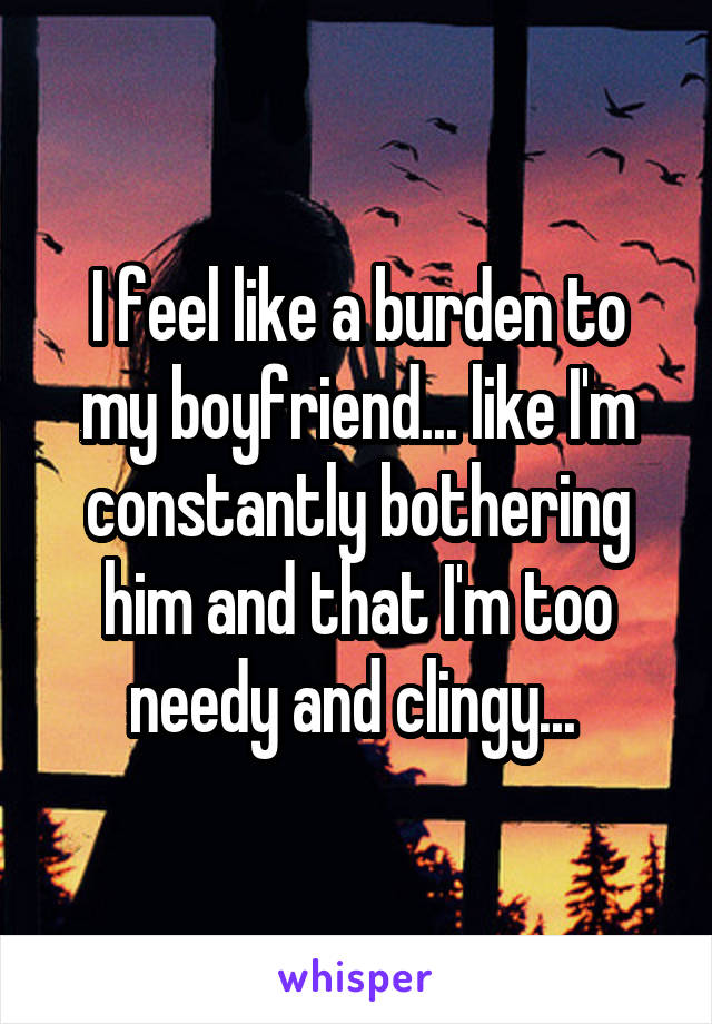 I feel like a burden to my boyfriend... like I'm constantly bothering him and that I'm too needy and clingy...