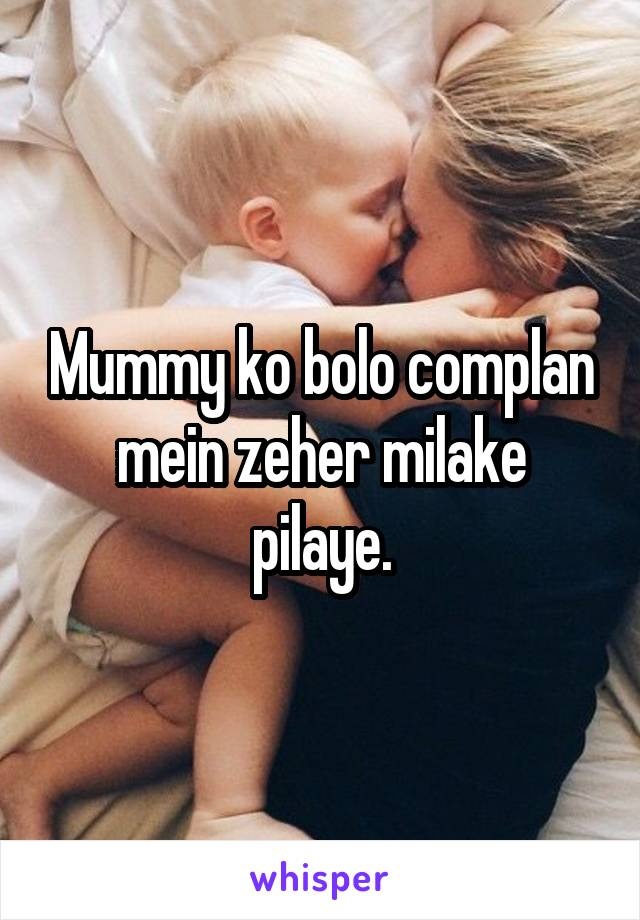 Mummy ko bolo complan mein zeher milake pilaye.