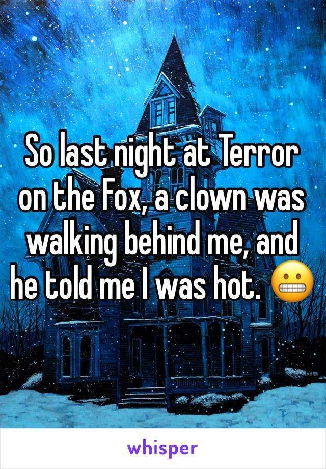 So last night at Terror on the Fox, a clown was walking behind me, and he told me I was hot. 😬