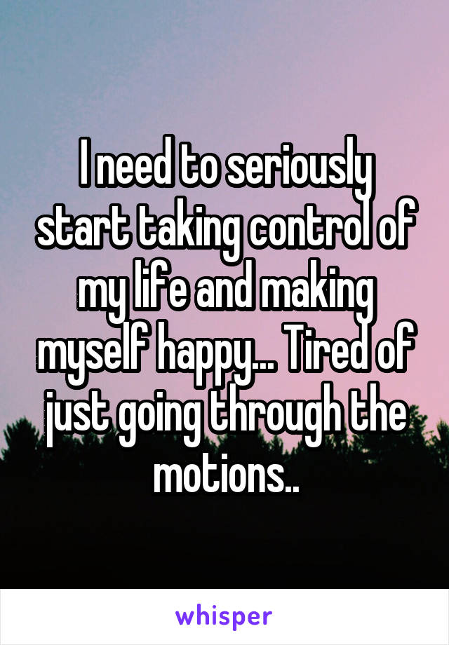 I need to seriously start taking control of my life and making myself happy... Tired of just going through the motions..