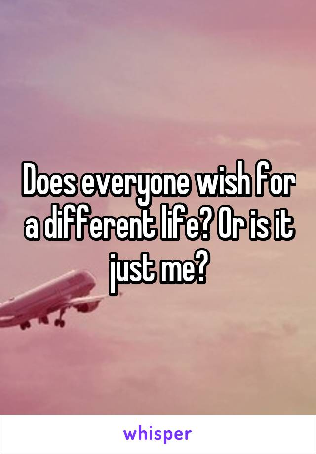 Does everyone wish for a different life? Or is it just me?