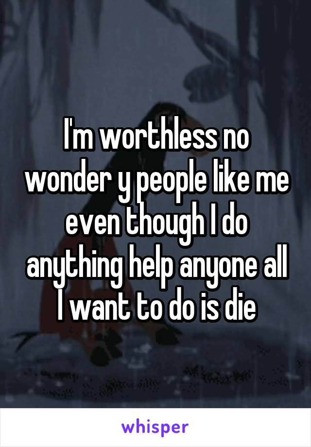 I'm worthless no wonder y people like me even though I do anything help anyone all I want to do is die