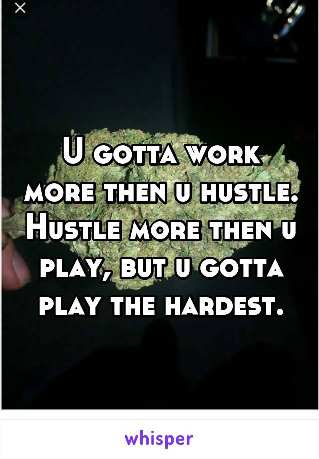 U gotta work more then u hustle. Hustle more then u play, but u gotta play the hardest.